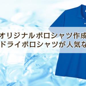 オリジナルポロシャツ作成!何でドライポロシャツが人気なの?